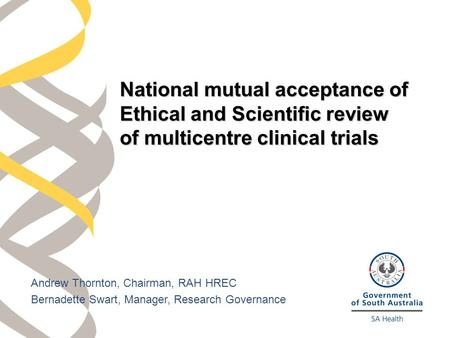 Andrew Thornton, Chairman, RAH HREC Bernadette Swart, Manager, Research Governance National mutual acceptance of Ethical and Scientific review of multicentre.