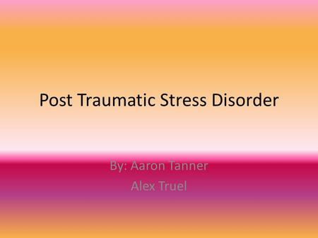 Post Traumatic Stress Disorder By: Aaron Tanner Alex Truel.