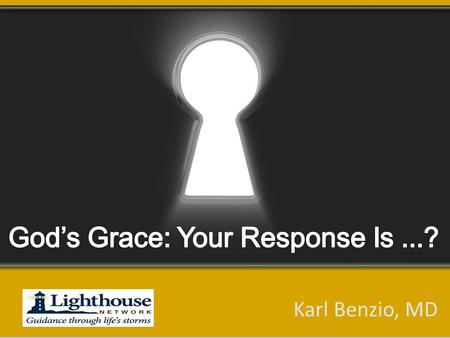 Karl Benzio, MD. Why Does Response Matter? Copyright 2013 - Lighthouse Network This Lifetime Eternity.