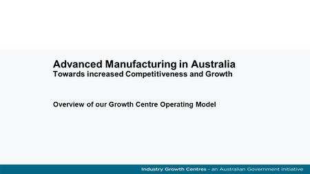 Advanced Manufacturing in Australia Towards increased Competitiveness and Growth Overview of our Growth Centre Operating Model.