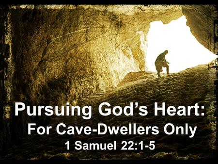 Pursuing God's Heart: For Cave-Dwellers Only 1 Samuel 22:1-5.
