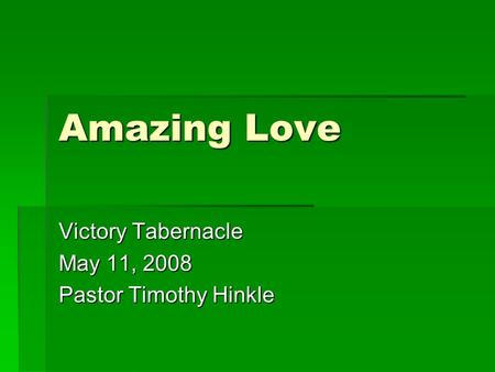 Amazing Love Victory Tabernacle May 11, 2008 Pastor Timothy Hinkle.