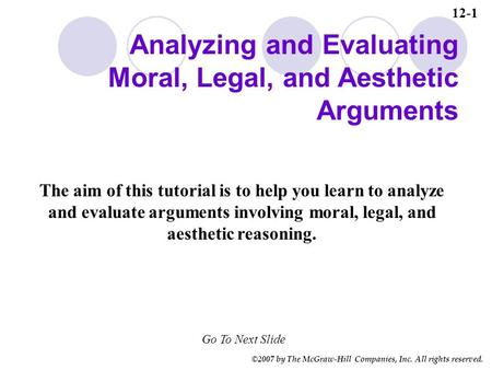 ©2007 by The McGraw-Hill Companies, Inc. All rights reserved. The aim of this tutorial is to help you learn to analyze and evaluate arguments involving.