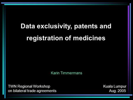 Data exclusivity, patents and registration of medicines Karin Timmermans TWN Regional Workshop Kuala Lumpur on bilateral trade agreements Aug. 2005.
