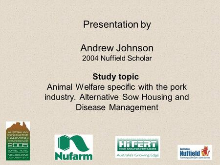 Presentation by Andrew Johnson 2004 Nuffield Scholar Study topic Animal Welfare specific with the pork industry. Alternative Sow Housing and Disease Management.