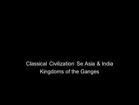 Classical Civilization Se Asia & India Kingdoms of the Ganges.