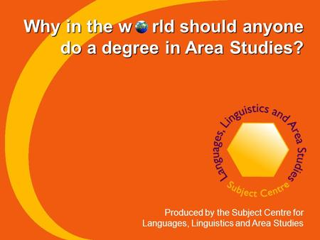 Why in the w rld should anyone do a degree in Area Studies? Produced by the Subject Centre for Languages, Linguistics and Area Studies.