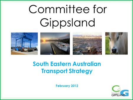 Committee for Gippsland South Eastern Australian Transport Strategy February 2012.