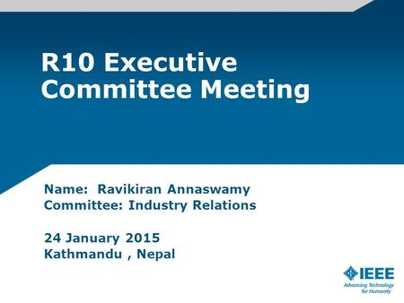 R10 Executive Committee Meeting Name: Ravikiran Annaswamy Committee: Industry Relations 24 January 2015 Kathmandu, Nepal.