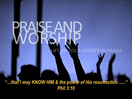 "WORSHIP PRAISE AND LIFT UP YOUR HEARTS IN PRAISE ""…that I may KNOW HIM & the power of His resurrection ….."" Phil 3:10."