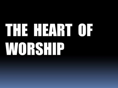 THE HEART OF WORSHIP. These people honor Me with their lips, but their hearts are far from Me. They worship Me in vain... Mark 7: 6b & 7a.
