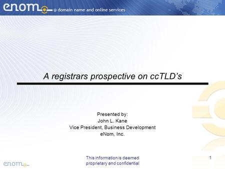 This information is deemed proprietary and confidential 1 A registrars prospective on ccTLD's Presented by: John L. Kane Vice President, Business Development.