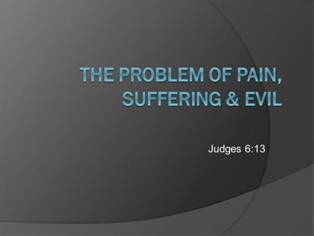 The Problem of Pain, Suffering & Evil