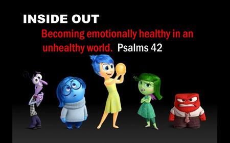 INSIDE OUT Becoming emotionally healthy in an unhealthy world. Psalms 42.