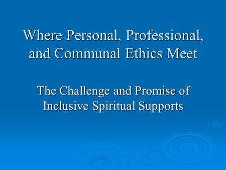 Where Personal, Professional, and Communal Ethics Meet The Challenge and Promise of Inclusive Spiritual Supports.