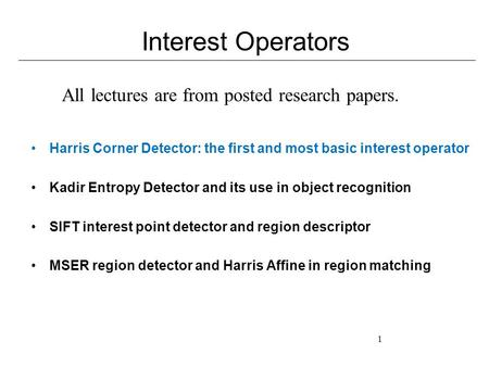 1 Interest Operators Harris Corner Detector: the first and most basic interest operator Kadir Entropy Detector and its use in object recognition SIFT interest.