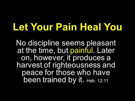 Let Your Pain Heal You No discipline seems pleasant at the time, but painful. Later on, however, it produces a harvest of righteousness and peace for those.