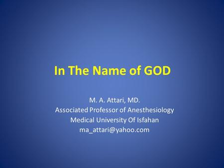 In The Name of GOD M. A. Attari, MD. Associated Professor of Anesthesiology Medical University Of Isfahan