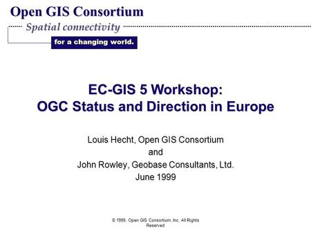 Open GIS Consortium for a changing world. Spatial connectivity © 1999, Open GIS Consortium, Inc. All Rights Reserved EC-GIS 5 Workshop: OGC Status and.