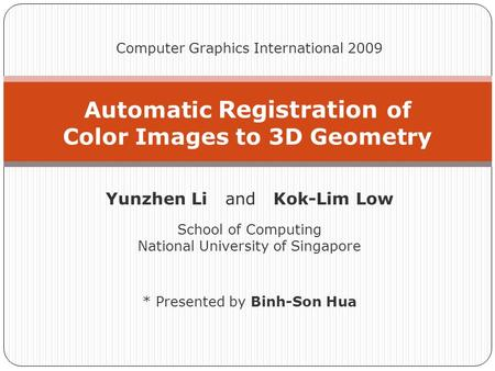 Automatic Registration of Color Images to 3D Geometry Computer Graphics International 2009 Yunzhen Li and Kok-Lim Low School of Computing National University.