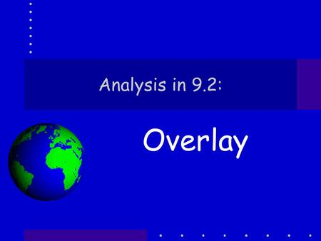 Analysis in 9.2: Overlay. Analysis Usually starts with selection but selection can be used throughout an analysis The main tools for analysis are, however,