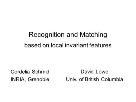 Recognition and Matching based on local invariant features Cordelia Schmid INRIA, Grenoble David Lowe Univ. of British Columbia.