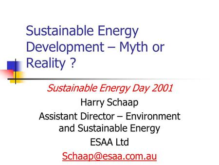 Sustainable Energy Development – Myth or Reality ? Sustainable Energy Day 2001 Harry Schaap Assistant Director – Environment and Sustainable Energy ESAA.