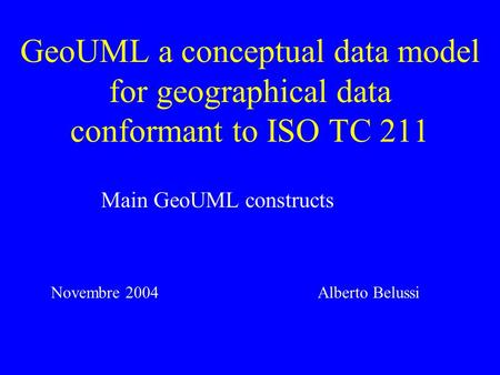 GeoUML a conceptual data model for geographical data conformant to ISO TC 211 Main GeoUML constructs Alberto BelussiNovembre 2004.