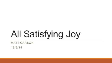 All Satisfying Joy MATT CARSON 13/9/15. Question Why would you want to be forgiven by God for your sins?