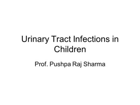 Urinary Tract Infections in Children Prof. Pushpa Raj Sharma.