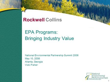 1 Rockwell Collins EPA Programs: Bringing Industry Value National Environmental Partnership Summit 2006 May 10, 2006 Atlanta, Georgia Vicki Fisher.