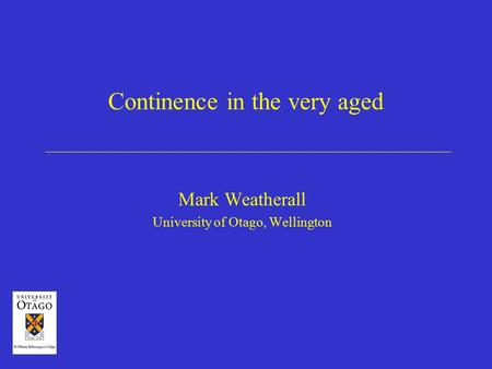 Continence in the very aged Mark Weatherall University of Otago, Wellington.