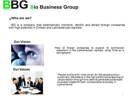 1 ¿Who are we? BBG is a company that sistematically monitore, identify and attract foreign companies with high potential in Chilean and Latinamerican markets.
