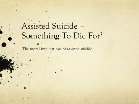 Assisted Suicide – Something To Die For? The moral implications of assisted suicide.