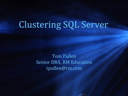 Clustering SQL Server Tom Pullen Senior DBA, RM Education