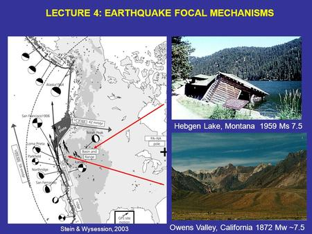 LECTURE 4: EARTHQUAKE FOCAL MECHANISMS Hebgen Lake, Montana 1959 Ms 7.5 Owens Valley, California 1872 Mw ~7.5 Stein & Wysession, 2003.