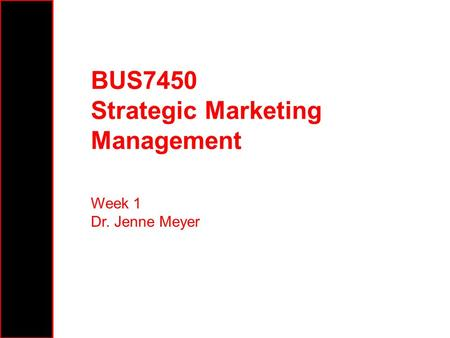 BUS7450 Strategic Marketing Management Week 1 Dr. Jenne Meyer.