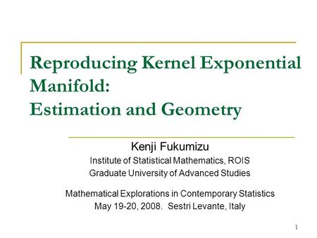 1 Reproducing Kernel Exponential Manifold: Estimation and Geometry Kenji Fukumizu Institute of Statistical Mathematics, ROIS Graduate University of Advanced.
