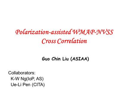 Polarization-assisted WMAP-NVSS Cross Correlation Collaborators: K-W Ng(IoP, AS) Ue-Li Pen (CITA) Guo Chin Liu (ASIAA)