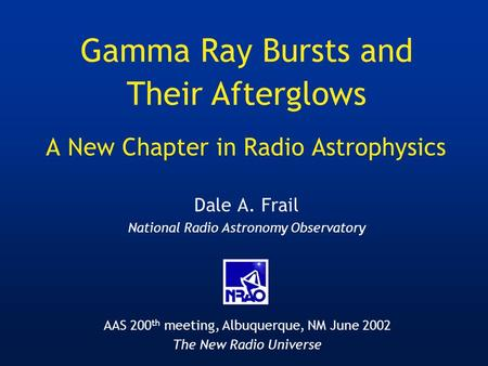 A New Chapter in Radio Astrophysics Dale A. Frail National Radio Astronomy Observatory Gamma Ray Bursts and Their Afterglows AAS 200 th meeting, Albuquerque,