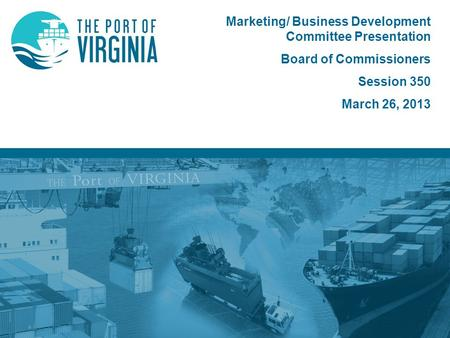 Marketing/ Business Development Committee Presentation Board of Commissioners Session 350 March 26, 2013.