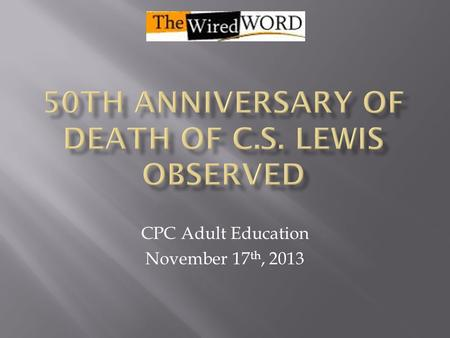 CPC Adult Education November 17 th, 2013.  Clive Staples Lewis born in Belfast in 1898  Mother died of cancer when he was 10, his father sent him to.
