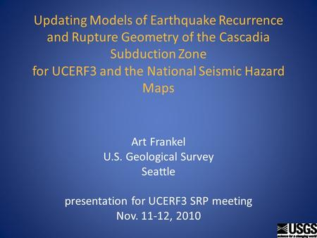 Updating Models of Earthquake Recurrence and Rupture Geometry of the Cascadia Subduction Zone for UCERF3 and the National Seismic Hazard Maps Art Frankel.
