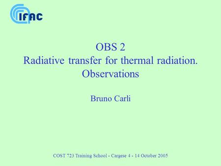 COST 723 Training School - Cargese 4 - 14 October 2005 OBS 2 Radiative transfer for thermal radiation. Observations Bruno Carli.