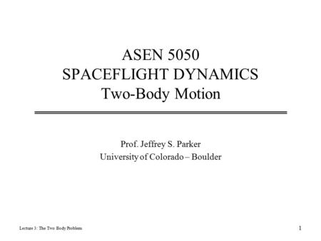 ASEN 5050 SPACEFLIGHT DYNAMICS Two-Body Motion Prof. Jeffrey S. Parker University of Colorado – Boulder Lecture 3: The Two Body Problem 1.