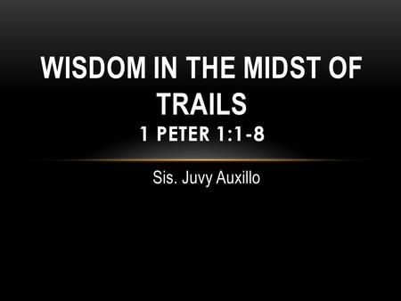 Sis. Juvy Auxillo WISDOM IN THE MIDST OF TRAILS 1 PETER 1:1-8.
