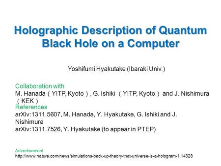 Holographic Description of Quantum Black Hole on a Computer Yoshifumi Hyakutake (Ibaraki Univ.) Collaboration with M. Hanada ( YITP, Kyoto ), G. Ishiki.