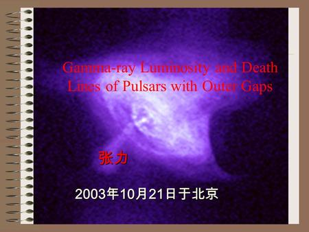张力 张力 2003 年 10 月 21 日于北京 2003 年 10 月 21 日于北京 Gamma-ray Luminosity and Death Lines of Pulsars with Outer Gaps.