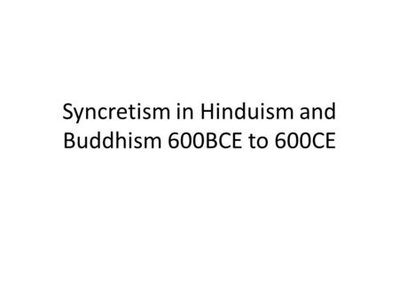 Syncretism in Hinduism and Buddhism 600BCE to 600CE