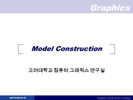 Graphics Graphics Korea University cgvr.korea.ac.kr Model Construction 고려대학교 컴퓨터 그래픽스 연구실.